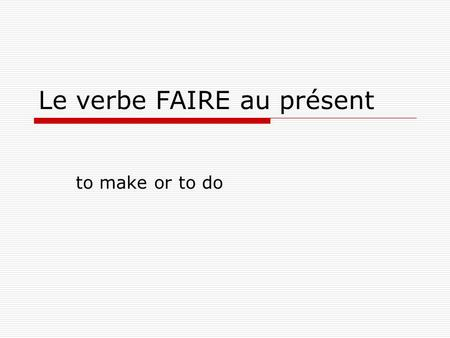 Le verbe FAIRE au présent to make or to do. When the verb FAIRE is conjugated, it looks like this: Je fais – I make, I am making I do, I am doing Tu fais.