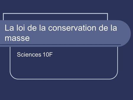 La loi de la conservation de la masse Sciences 10F.