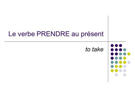 Le verbe PRENDRE au présent to take. When the verb PRENDRE is conjugated, it looks like this: Je prends – I take, I am taking Tu prends – you take, you.