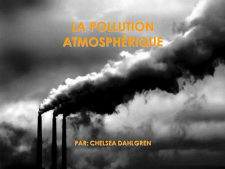 LA POLLUTION ATMOSPHÉRIQUE PAR: CHELSEA DAHLGREN.