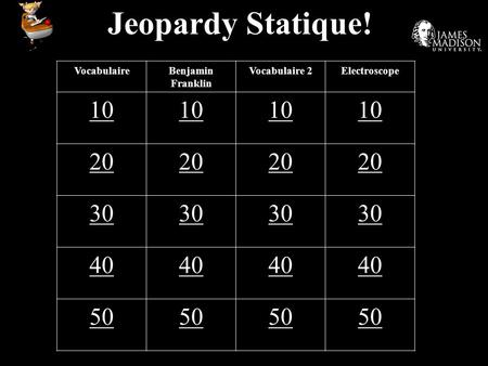 Jeopardy Statique! VocabulaireBenjamin Franklin Vocabulaire 2Electroscope 10 20 30 40 50.