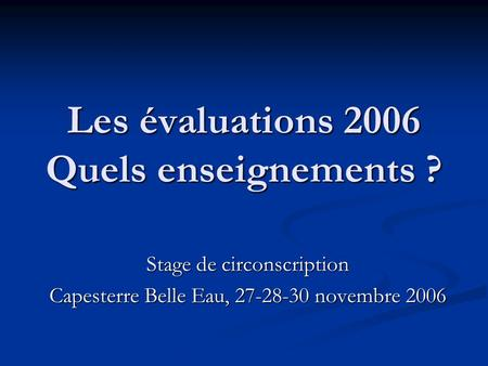 Les évaluations 2006 Quels enseignements ? Stage de circonscription Capesterre Belle Eau, 27-28-30 novembre 2006.