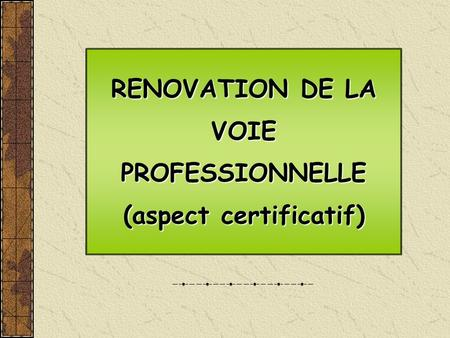 RENOVATION DE LA VOIE PROFESSIONNELLE (aspect certificatif) RENOVATION DE LA VOIE PROFESSIONNELLE (aspect certificatif)
