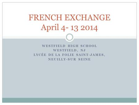 WESTFIELD HIGH SCHOOL WESTFIELD, NJ LYCÉE DE LA FOLIE SAINT-JAMES, NEUILLY-SUR SEINE FRENCH EXCHANGE April 4- 13 2014.
