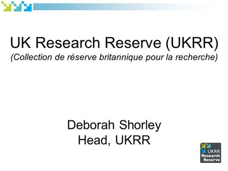 UK Research Reserve (UKRR) (Collection de réserve britannique pour la recherche) Deborah Shorley Head, UKRR.