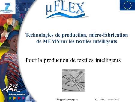 Philippe Guermonprez CLUBTEX 11 mars 2010 Pour la production de textiles intelligents Technologies de production, micro-fabrication de MEMS sur les textiles.