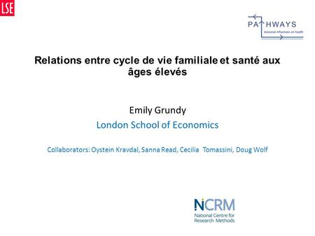 Relations entre cycle de vie familiale et santé aux âges élevés Emily Grundy London School of Economics Collaborators: Oystein Kravdal, Sanna Read, Cecilia.