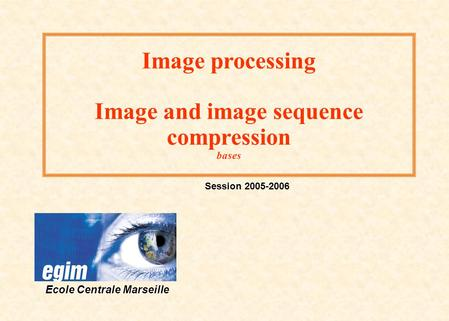 Image processing Image and image sequence compression bases Session 2005-2006 Ecole Centrale Marseille.