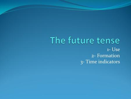1- Use 2- Formation 3- Time indicators. 1- Use The future tense is used to describe something that is going to happen or will / shall happen later on.