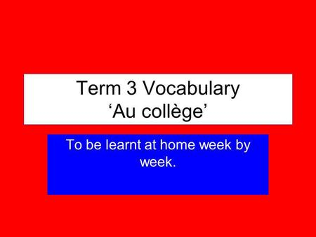 Term 3 Vocabulary Au collège To be learnt at home week by week.