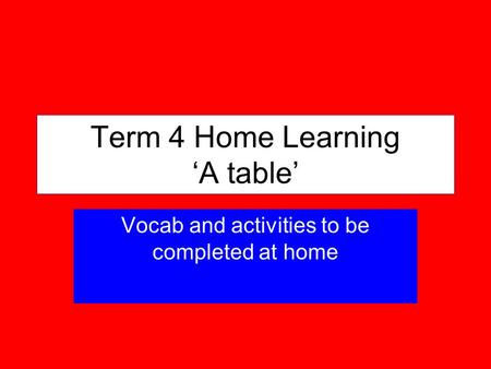Term 4 Home Learning A table Vocab and activities to be completed at home.