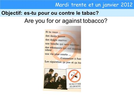 Are you for or against tobacco? Mardi trente et un janvier 2012 Objectif: es-tu pour ou contre le tabac?