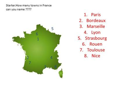 1.Paris 2.Bordeaux 3.Marseille 4.Lyon 5.Strasbourg 6.Rouen 7.Toulouse 8.Nice 1 2 3 4 5 6 7 8 Starter.How many towns in France can you name ????