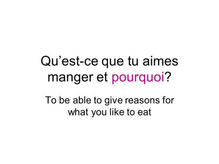 Quest-ce que tu aimes manger et pourquoi? To be able to give reasons for what you like to eat.