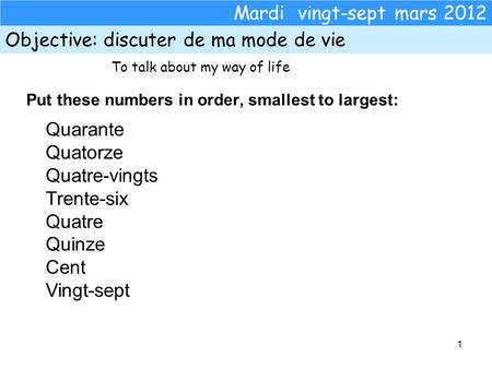 1 Mardi vingt-sept mars 2012 Objective:discuter de ma mode de vie Put these numbers in order, smallest to largest: Quarante Quatorze Quatre-vingts Trente-six.