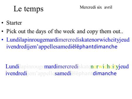 Le temps Starter Pick out the days of the week and copy them out.. Lundilapinrougemardimercrediskatenorwichcityjeud ivendredijemappellesamedi ēlēphantdimanche.