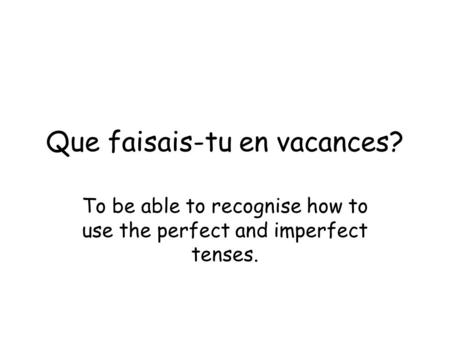 Que faisais-tu en vacances? To be able to recognise how to use the perfect and imperfect tenses.
