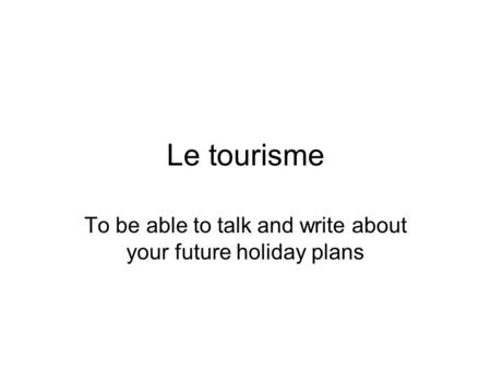 Le tourisme To be able to talk and write about your future holiday plans.