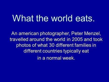 What the world eats. An american photographer, Peter Menzel, travelled around the world in 2005 and took photos of what 30 different families in different.