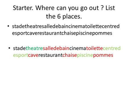 Starter. Where can you go out ? List the 6 places. stadetheatresalledebaincinematoilettecentred esportcaverestaurantchaisepiscinepommes.