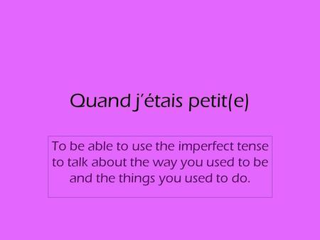 Quand jétais petit(e) To be able to use the imperfect tense to talk about the way you used to be and the things you used to do.