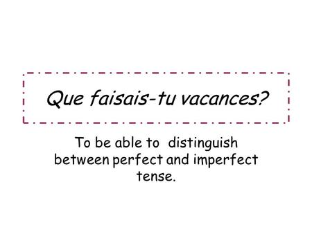 Que faisais-tu vacances? To be able to distinguish between perfect and imperfect tense.