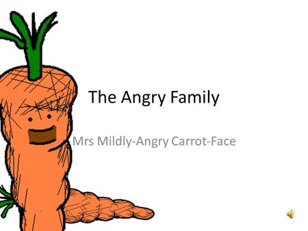 The Angry Family Mrs Mildly-Angry Carrot-Face Bonjour ! Je mappelle Mrs Mildly- Angry Carrot-Face. Hello. My name is Mrs Mildly-Angry Carrot-Face.
