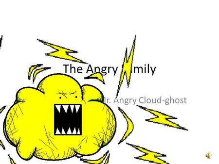 The Angry Family Mr. Angry Cloud-ghost Bonjour ! Je mappelle The Angry Cloud-Ghost. Hello, my name is The Angry Cloud-Ghost.
