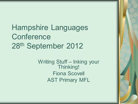 Hampshire Languages Conference 28 th September 2012 Writing Stuff – Inking your Thinking! Fiona Scovell AST Primary MFL.