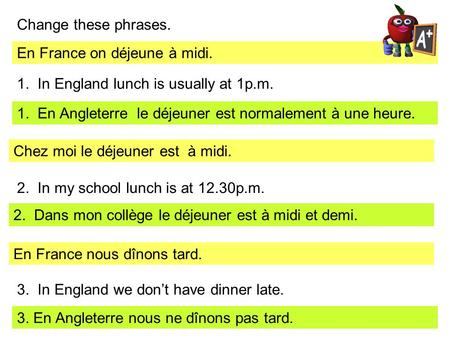 Change these phrases. En France on déjeune à midi. 1. In England lunch is usually at 1p.m. 1. En Angleterre le déjeuner est normalement à une heure. Chez.