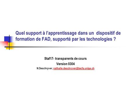 Quel support à lapprentissage dans un dispositif de formation de FAD, supporté par les technologies ? Staf17- transparents de cours Version 0304 N.Deschryver,