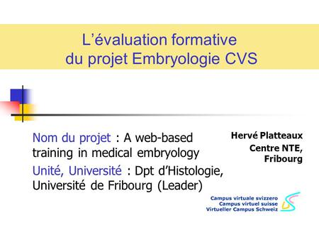 Lévaluation formative du projet Embryologie CVS Hervé Platteaux Centre NTE, Fribourg Nom du projet : A web-based training in medical embryology Unité,