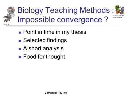 Geneva SSED - TECFA Uni Geneva Lombard F. 30 I 07 Biology Teaching Methods : Impossible convergence ? Point in time in my thesis Selected findings A short.