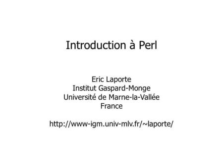 Eric Laporte Institut Gaspard-Monge Université de Marne-la-Vallée France  Introduction à Perl.