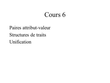 Cours 6 Paires attribut-valeur Structures de traits Unification.