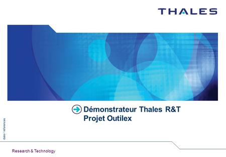 Date / references Research & Technology Démonstrateur Thales R&T Projet Outilex.