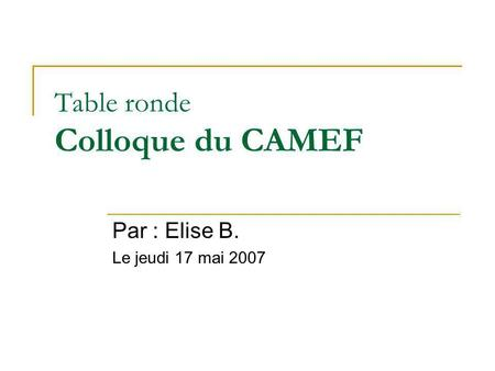 Table ronde Colloque du CAMEF Par : Elise B. Le jeudi 17 mai 2007.