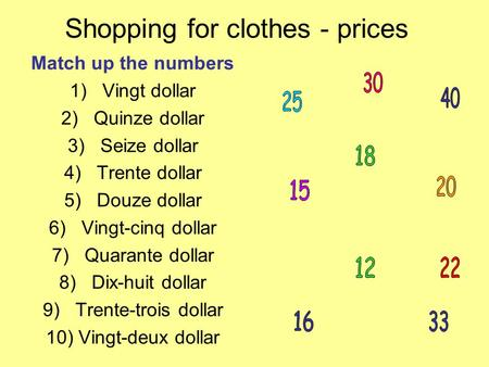 Shopping for clothes - prices Match up the numbers 1)Vingt dollar 2)Quinze dollar 3)Seize dollar 4)Trente dollar 5)Douze dollar 6)Vingt-cinq dollar 7)Quarante.