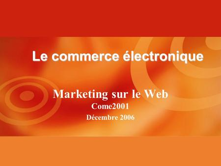 Marketing sur le Web Come2001 Décembre 2006 Le commerce électronique.