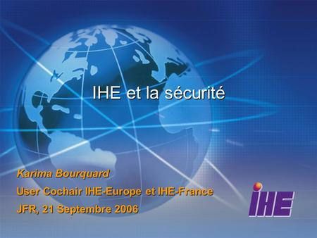 IHE et la sécurité Karima Bourquard User Cochair IHE-Europe et IHE-France JFR, 21 Septembre 2006.