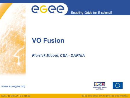 EGEE-II INFSO-RI-031688 Enabling Grids for E-sciencE www.eu-egee.org EGEE and gLite are registered trademarks VO Fusion Pierrick Micout, CEA - DAPNIA.