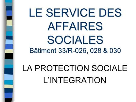 LE SERVICE DES AFFAIRES SOCIALES Bâtiment 33/R-026, 028 & 030 LA PROTECTION SOCIALE LINTEGRATION.