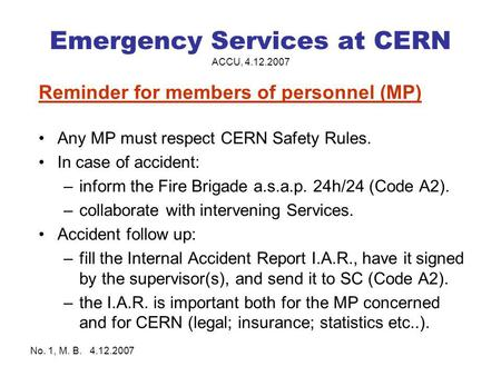 No. 1, M. B. 4.12.2007 Emergency Services at CERN ACCU, 4.12.2007 Reminder for members of personnel (MP) Any MP must respect CERN Safety Rules. In case.