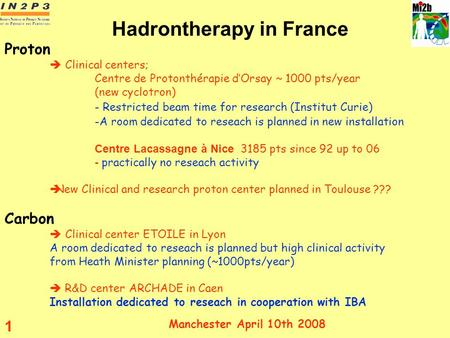 Manchester April 10th 2008 1 Hadrontherapy in France Proton Clinical centers; Centre de Protonthérapie dOrsay ~ 1000 pts/year (new cyclotron) - Restricted.