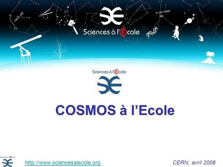 COSMOS à lEcole  CERN, avril 2008http://www.sciencesalecole.org.