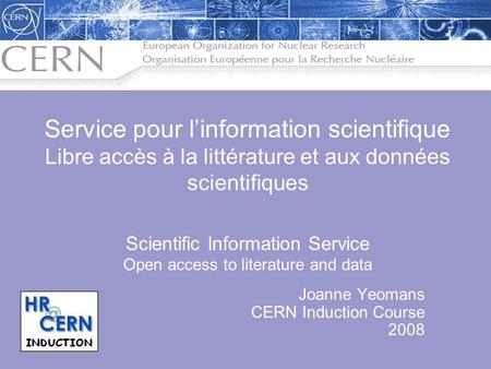 Joanne Yeomans CERN Induction Course 2008 Service pour linformation scientifique Libre accès à la littérature et aux données scientifiques Scientific Information.