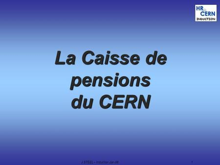 J.STEEL – Induction Jan-061 La Caisse de pensions du CERN.