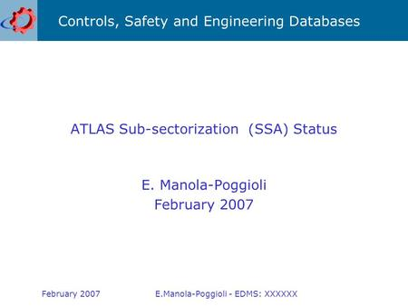 Controls, Safety and Engineering Databases February 2007E.Manola-Poggioli - EDMS: XXXXXX ATLAS Sub-sectorization (SSA) Status E. Manola-Poggioli February.