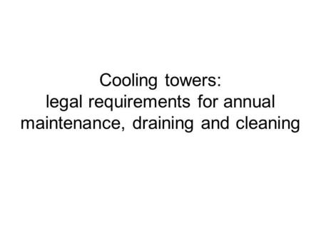 Cooling towers: legal requirements for annual maintenance, draining and cleaning.