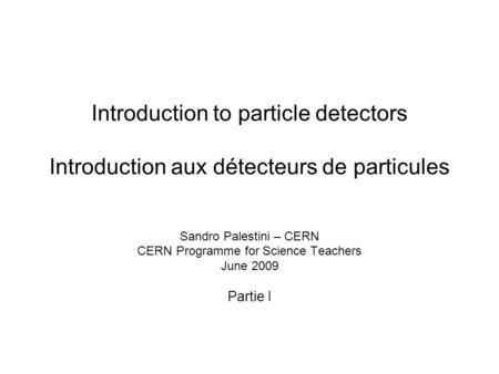 Introduction to particle detectors Introduction aux détecteurs de particules Sandro Palestini – CERN CERN Programme for Science Teachers June 2009 Partie.